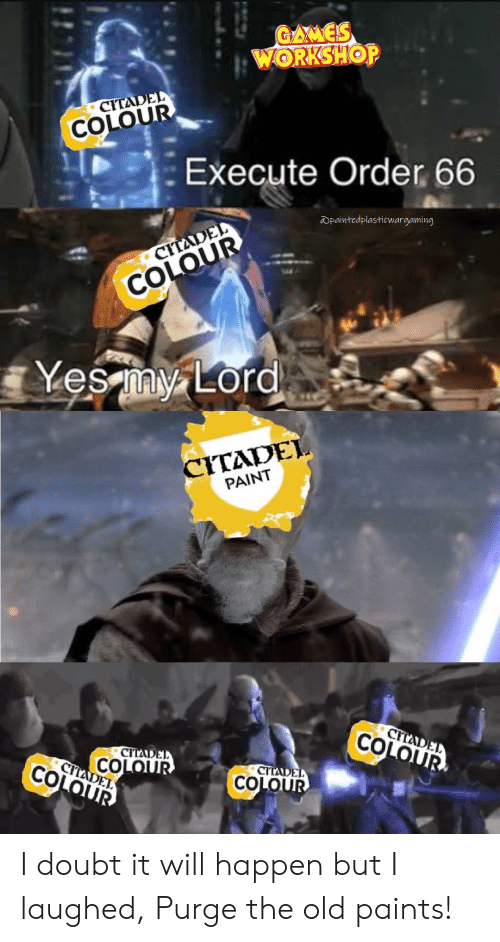 Paint, Old, and Doubt: WOR SHOP  CITA  COLOU  Execute Order 66  Wpaintedplasticwargaming  CITADEL  COLOUR  Yes myLo  CYTADEL  PAINT  CIT  COLO  CITAD  CITLDE  СТС  COLO I doubt it will happen but I laughed, Purge the old paints!