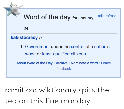 Target, Tumblr, and Control: Word of the day for Januaryedit, refresh  24  kakistocracy n  1. Government under the control of a nation's  worst or least-qualified citizens.  About Word of the Day Archive Nominate a word Leave  feedback ramifico: wiktionary spills the tea on this fine monday
