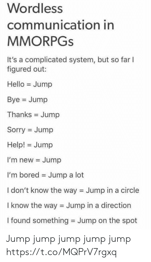Bored, Hello, and Sorry: Wordless  communication in  MMORPGS  It's a complicated system, but so far  figured out:  Hello Jump  Bye Jump  Thanks Jump  Sorry Jump  Help! Jump  I'm new Jump  I'm bored  Jump a lot  I don't know the way Jump in a circle  I know the way Jump in a direction  I found something Jump on the spot Jump jump jump jump jump https://t.co/MQPrV7rgxq