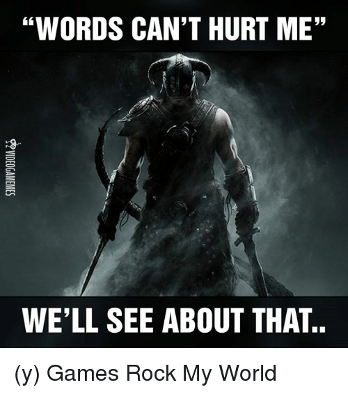 "Memes, Game, and Games: ""WORDS CAN'T HURT ME""  WELL SEE ABOUT THAT (y) Games Rock My World"