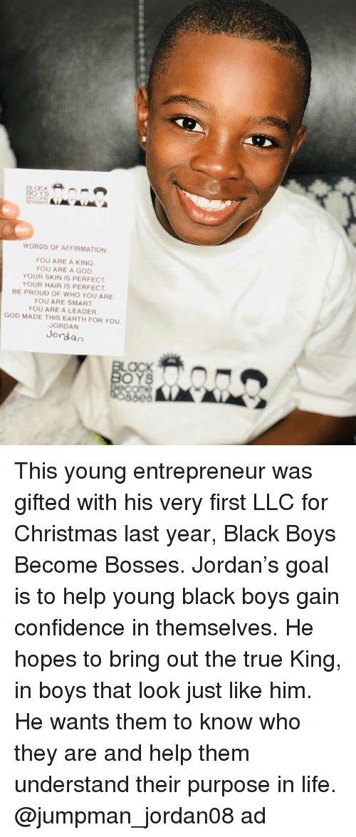 Christmas, Confidence, and God: WORDS OF AFFIRMATION  YOU ARE A KING  YOU ARE A GOD  YOUR SKIN IS PERFECT  YOUR HAIR IS PERFECT  BE PROUD OF WHO YOU ARE  YOU ARE SMART  YOU ARE A LEADER  GOD MADE THIS EARTH FOR YOU  JORDAN  Jordan  OYS This young entrepreneur was gifted with his very first LLC for Christmas last year, Black Boys Become Bosses. Jordan's goal is to help young black boys gain confidence in themselves. He hopes to bring out the true King, in boys that look just like him. He wants them to know who they are and help them understand their purpose in life. @jumpman_jordan08 ad