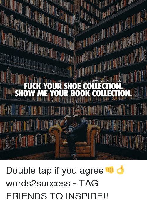 Books, Memes, and Shoes: @WORDS2 SUCCESS  FUCK YOUR SHOE COLLECTION.  SHOW ME YOUR BOOK COLLECTION.  ALL Double tap if you agree👊👌 words2success - TAG FRIENDS TO INSPIRE!!