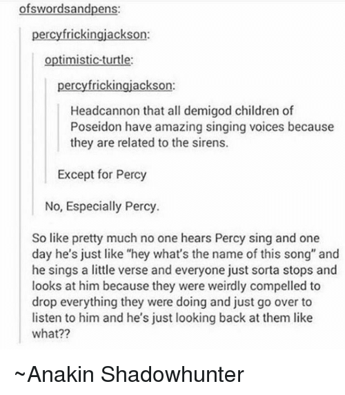 "Memes, Poseidon, and Optimistic: wordsandpens  percyfrickingjackson:  optimistic turtle:  percyfrickingjackson:  Headcannon that all demigod children of  Poseidon have amazing singing voices because  they are related to the sirens.  Except for Percy  No, Especially Percy.  So like pretty much no one hears Percy sing and one  day he's just like ""hey what's the name of this song"" and  he sings a little verse and everyone just sorta stops and  looks at him because they were weirdly compelled to  drop everything they were doing and just go over to  listen to him and he's just looking back at them like  what?? ~Anakin Shadowhunter"