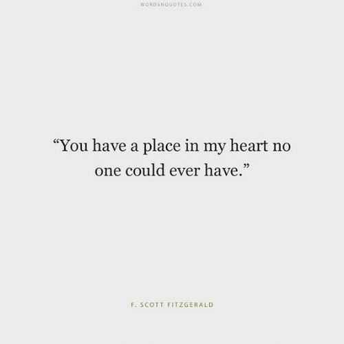 "Heart, Com, and One: WORDSNQUOTES.COM  ""You have a place in my heart no  one could ever have.""  95  F. SCOTT FITZGERALD"