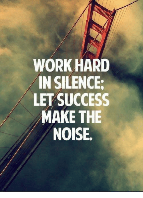 Work, Silence, and Success: WORK HARD  IN SILENCE  LET SUCCESS  MAKE THE  NOISE.