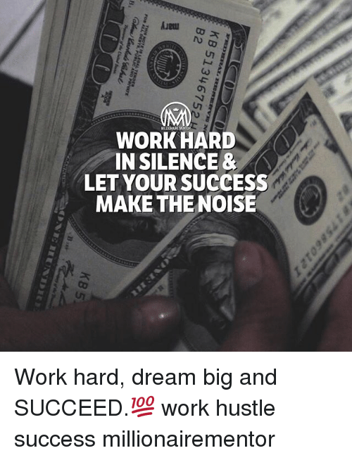 Memes, Work, and Silence: WORK HARD  IN SILENCE &  LET YOUR SUCCESS  MAKE THE NOISE Work hard, dream big and SUCCEED.💯 work hustle success millionairementor