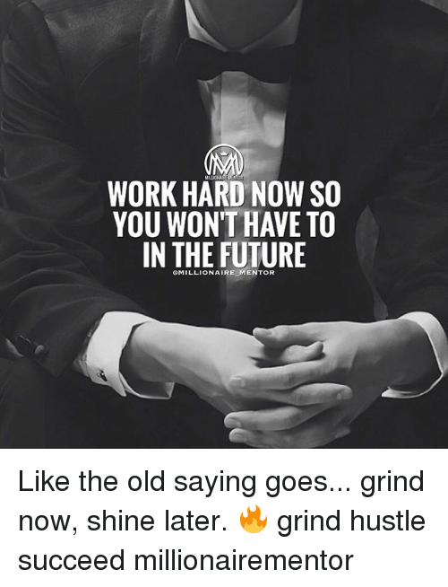 Future, Memes, and Work: WORK HARD NOW SO  YOU WONT HAVE TO  IN THE FUTURE  eMILLIONAIRE MENTOR Like the old saying goes... grind now, shine later. 🔥 grind hustle succeed millionairementor