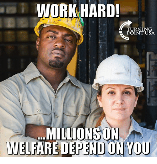 Memes, Work, and 🤖: WORK HARD!  TURNING  POINT USA  MILLİONSONS  WELFARE DEPEND ON YOU