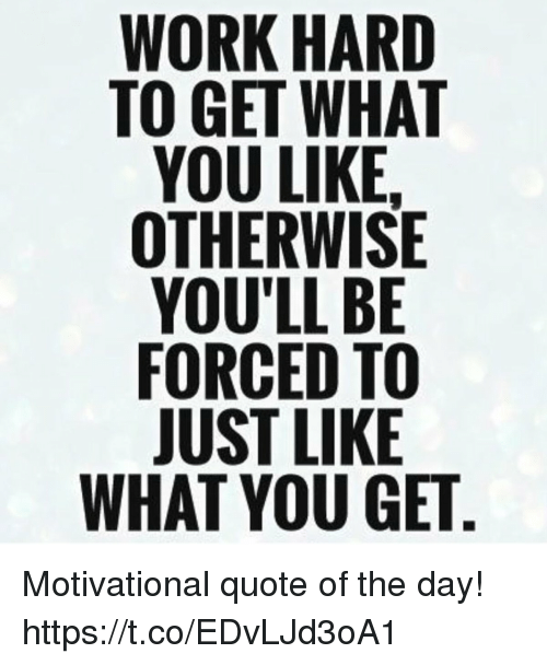 Inspirational Quotes Of The Day For Work: WORK HARID TO GET WHAT 7 OTHERWISE WHAT YOU GET