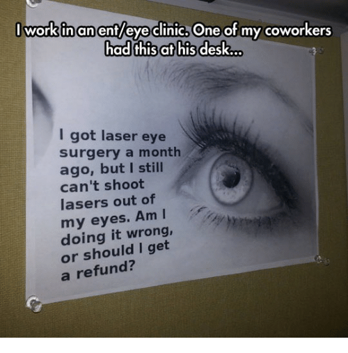 Work, Desk, and Coworkers: work inanent/eyeclinic. One of my coworkers  had this at his desk...  I got laser eye  surgery a montlh  ago, but I still  can't shoot  lasers out of  my eyes. AmI  doing it wrong,  or should I get  a refund?