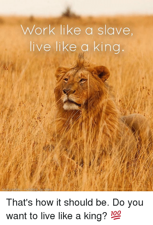 Work Like A Slave Live Like A King Instagram Richdad Quotes Thats