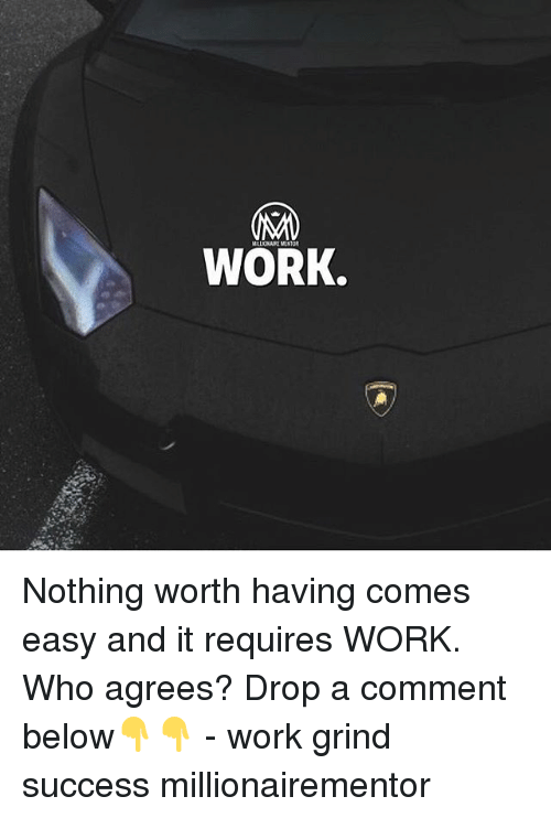 Memes, Work, and Success: WORK. Nothing worth having comes easy and it requires WORK. Who agrees? Drop a comment below👇👇 - work grind success millionairementor