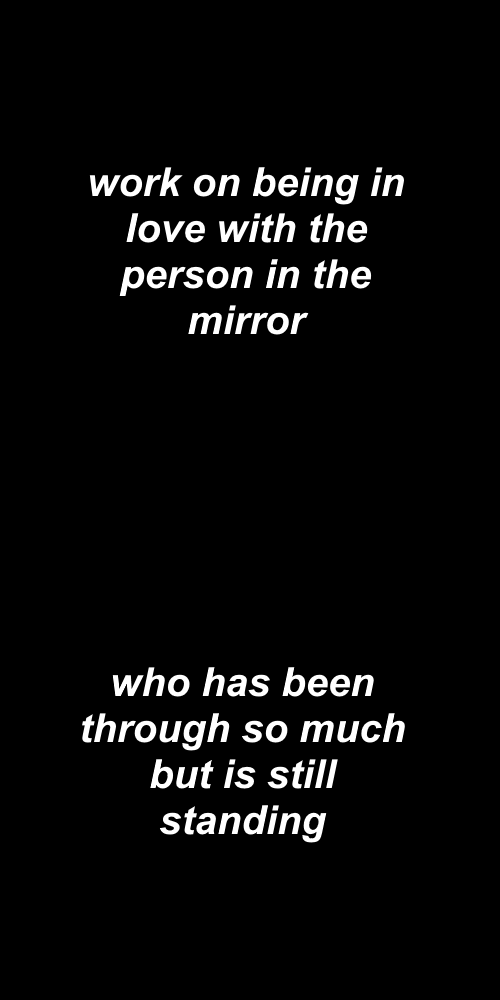 Love, Work, and Mirror: work on being  in  love with the  person in the  mirror   who has been  through so much  but is still  standing