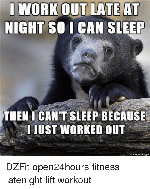work out late at night so i can sleep then 10444520 work out late at night so i can sleep then i can't sleep because,Late Night Meme