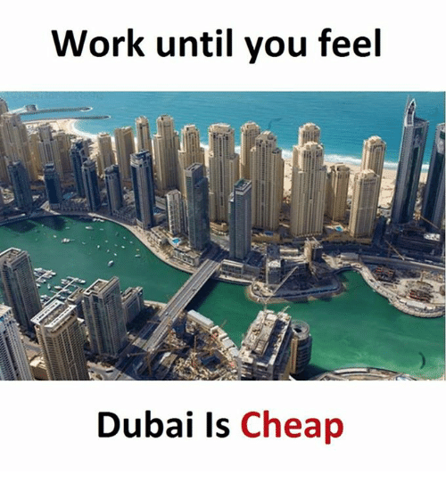 Work, Dubai, and Working: Work until you feel  Dubai Is  Cheap