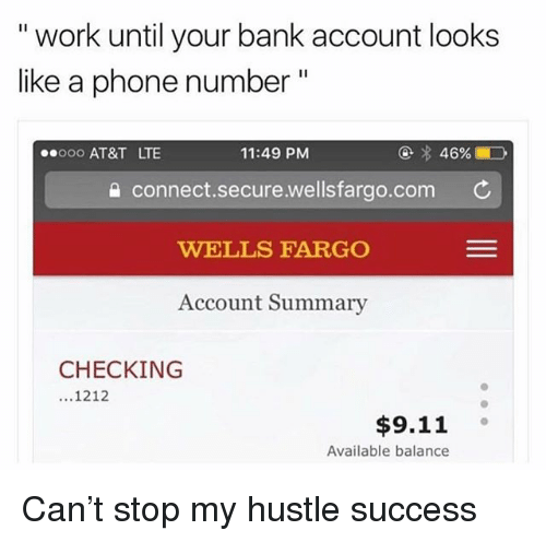 """9/11, Memes, and Phone: """" work until your bank account looks  like a phone number""""  ooo AT&T LTE  11:49 PM  @  46%ED  connect.secure.wellsfargo.com  WELLS FARGO  Account Summary  CHECKING  1212  $9.11 。  Available balance Can't stop my hustle success"""