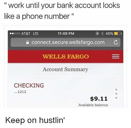 """9/11, Memes, and Phone: """" work until your bank account looks  like a phone number  ooo AT&T LTE  11:49 PM  connect.secure.wellsfargo.com ¢  WELLS FARGO  Account Summary  CHECKING  1212  $9.11  Available balance Keep on hustlin'"""