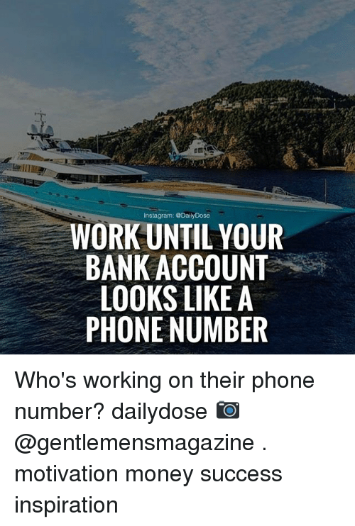 Memes, Money, and Phone: WORK UNTIL YOUR  BANK ACCOUNT  LOOKS LIKE A  PHONE NUMBER Who's working on their phone number? dailydose 📷 @gentlemensmagazine . motivation money success inspiration