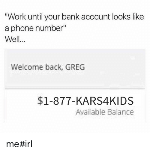 work until your bank account looks like a phone number well welcome