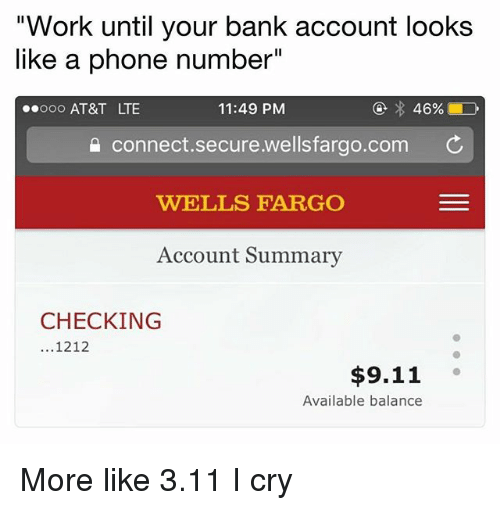 """9/11, Phone, and Work: """"Work until your bank account looks  like a phone number""""  ooo AT&T LTE  11:49 PM  a connect.secure.wellsfargo.com C  WELLS FARGO  Account Summary  CHECKING  1212  $9.11  Available balance More like 3.11 I cry"""