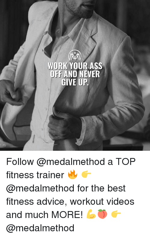 Advice, Ass, and Memes: WORK YOUR ASS  OFF AND NEVER  GIVE UP Follow @medalmethod a TOP fitness trainer 🔥 👉 @medalmethod for the best fitness advice, workout videos and much MORE! 💪🍑 👉 @medalmethod