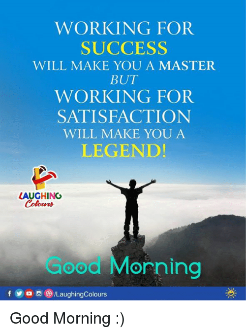 Yo, Good Morning, and Good: WORKING FOR  SUCCESS  WILL MAKE YOU A MASTER  BUT  WORKING FOR  SATISFACTIONN  WILL MAKE YOU A  LEGEND!  LAUGHINO  Colowrs  Good MMorning  f yo画(9/LaughingColours Good Morning :)