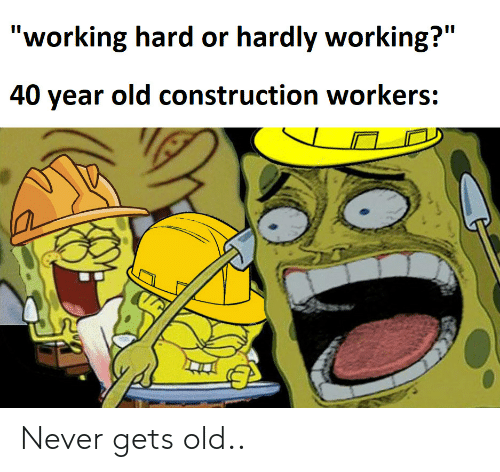"""Construction, Old, and Never: """"working hard or hardly working?""""  II  40 year old construction workers: Never gets old.."""