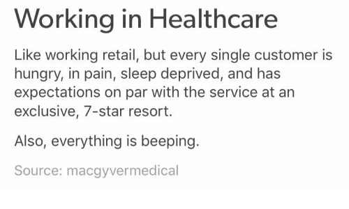 Hungry, Star, and Pain: Working in Healthcare  Like working retail, but every single customer is  hungry, in pain, sleep deprived, and has  expectations on par with the service at an  exclusive, 7-star resort.  Also, everything is beeping.  Source: macgyvermedical
