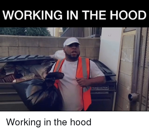 Memes, The Hood, and Hood: WORKING IN THE HOOD  ON CAUTION Working in the hood