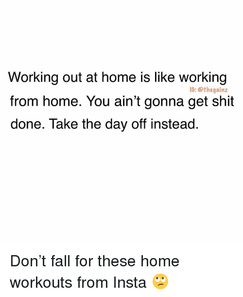 Fall, Memes, and Shit: Working out at home is like working  from home. You ain't gonna get shit  done. Take the day off instead.  IC: @thegainz Don't fall for these home workouts from Insta 🙄