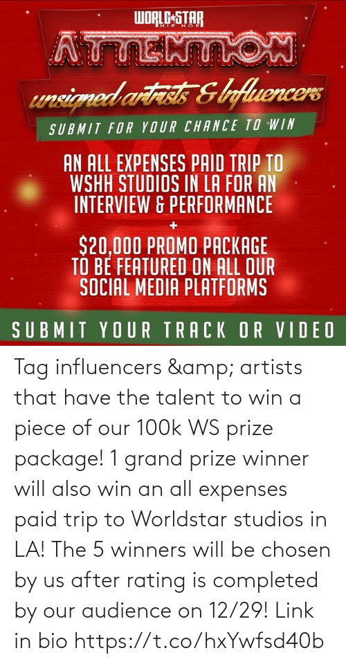 Social Media, Worldstar, and Wshh: WORLC-STAR  HIP H OP  ATTENTON  unsicned artiss &ofluencers  SUBMIT FOR YOUR CHANCE TO WIN  AN ALL EXPENSES PAID TRIP TO  WSHH STUDIOS IN LA FOR AN  INTERVIEW & PERFORMANCE  $20,000 PROMO PACKAGE  TO BE FEATURED ON ALL OUR  SOCIAL MEDIA PLATFORMS  SUBMIT YOUR TRACK OR VIDEO Tag influencers & artists that have the talent to win a piece of our 100k WS prize package! 1 grand prize winner will also win an all expenses paid trip to Worldstar studios in LA! The 5 winners will be chosen by us after rating is completed by our audience on 12/29! Link in bio https://t.co/hxYwfsd40b