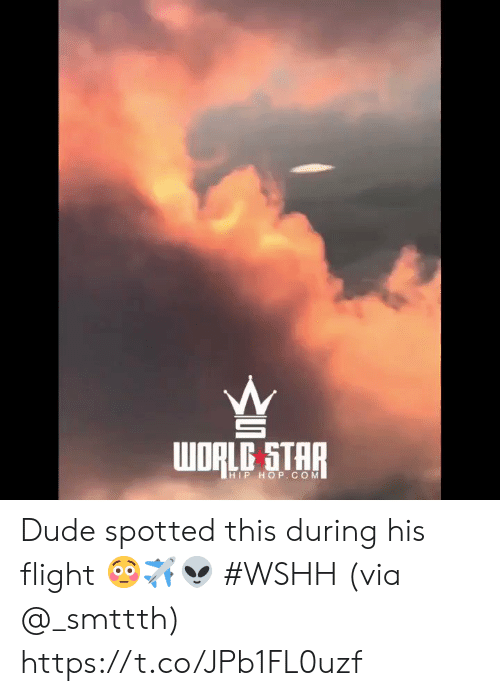 Dude, Wshh, and Flight: WORLC STAR  HIP HOP.COM Dude spotted this during his flight 😳✈️👽 #WSHH (via @_smttth) https://t.co/JPb1FL0uzf