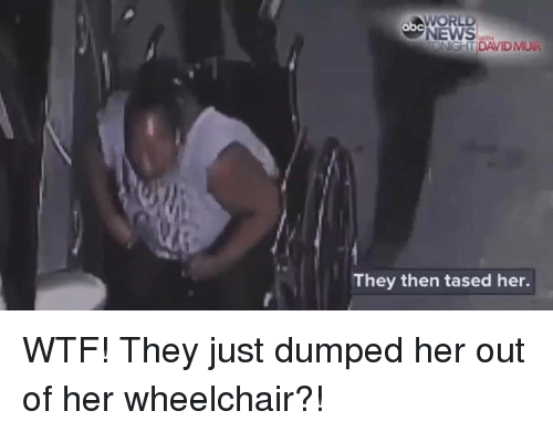 Memes, 🤖, and Dump: WORLD  C  NEWS  DAVID MUR  They then tased her. WTF! They just dumped her out of her wheelchair?!