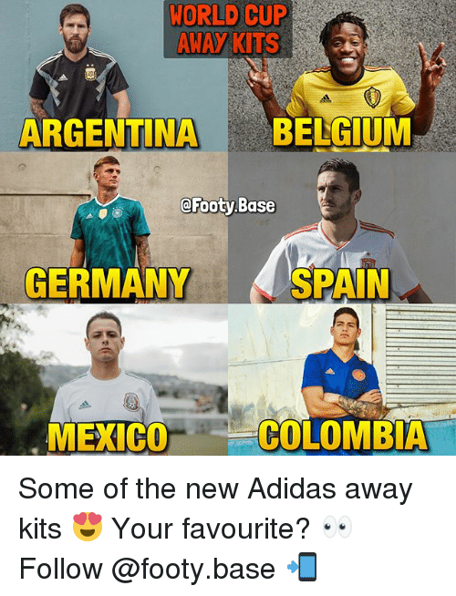 Adidas, Memes, and World Cup: WORLD CUP  AWAY KITS  ARGENTINABELGIUM  @Footy Base  GERMANY  SPAIN  MEXICO  COLOMBIA Some of the new Adidas away kits 😍 Your favourite? 👀 Follow @footy.base 📲