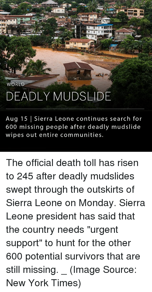 "Memes, New York, and Death: WORLD  DEADLY MUDSLIDE  Aug 15 | Sierra Leone continues search for  600 missing people after deadly mudslide  wipes out entire communities The official death toll has risen to 245 after deadly mudslides swept through the outskirts of Sierra Leone on Monday. Sierra Leone president has said that the country needs ""urgent support"" to hunt for the other 600 potential survivors that are still missing. _ (Image Source: New York Times)"
