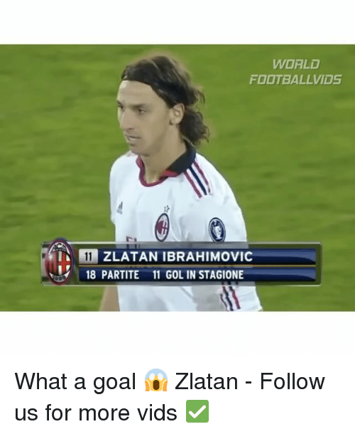 Memes, Zlatan Ibrahimovic, and 🤖: WORLD  FOOTBALL VIDS  IN 11 ZLATAN IBRAHIMOVIC  18 PARTITE 11 GOL IN STAGIONE What a goal 😱 Zlatan - Follow us for more vids ✅