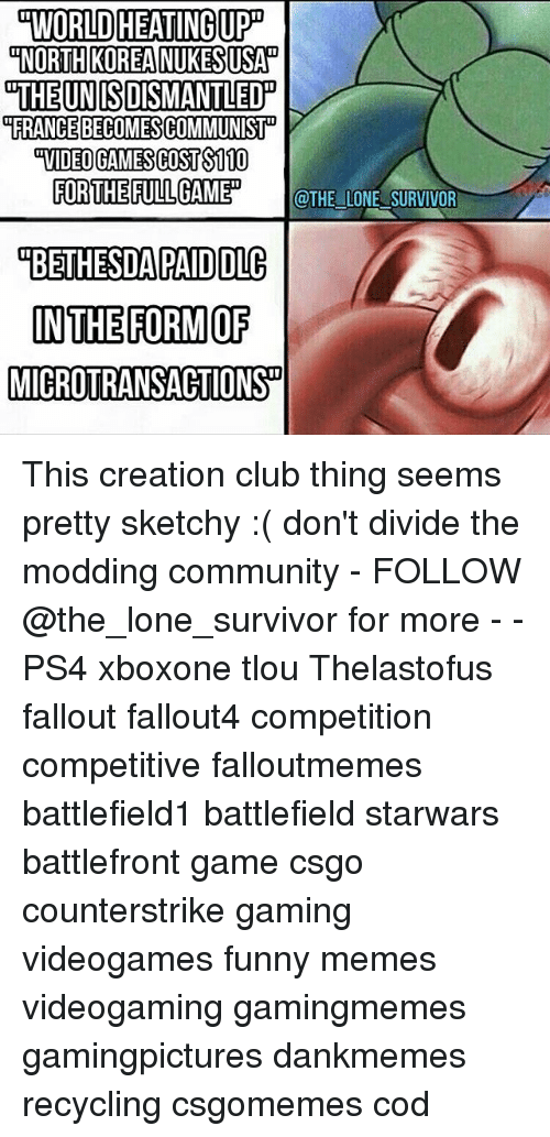 Club, Community, and Funny: WORLD HEATINGUPD  NORTH KOREA NUKESUSAN  THE UN ISDISMANTLED  FRANCE BECOMESCOMMUNIST  FOR THE FULL GAMED  @THE LONE SURVIVOR  OBETHESDA PAID DLC  IN THE FORM OF  MICROTRANSACTIONSD This creation club thing seems pretty sketchy :( don't divide the modding community - FOLLOW @the_lone_survivor for more - - PS4 xboxone tlou Thelastofus fallout fallout4 competition competitive falloutmemes battlefield1 battlefield starwars battlefront game csgo counterstrike gaming videogames funny memes videogaming gamingmemes gamingpictures dankmemes recycling csgomemes cod