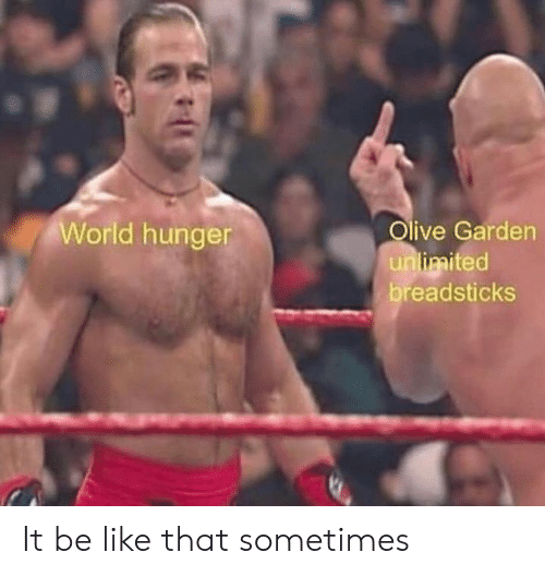 Be Like, Olive Garden, and World: World hunger  Olive Garden  unlimited  readsticks It be like that sometimes