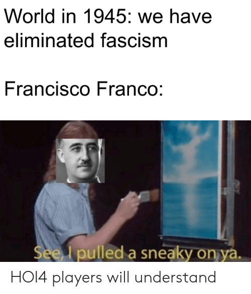History, World, and Fascism: World in 1945: we have  eliminated fascism  Francisco Franco:  See pulled a sneaky on ya. HOI4 players will understand