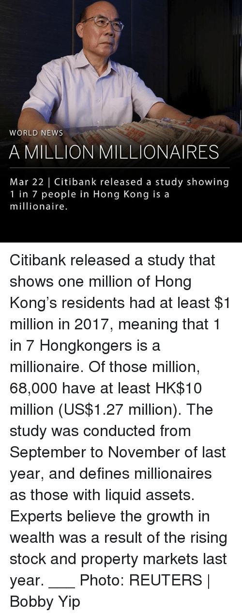 Memes, News, and Hong Kong: WORLD NEWS  A MILLION MILLIONAIRES  Mar 22 | Citibank released a study showing  1 in 7 people in Hong Kong is a  millionaire Citibank released a study that shows one million of Hong Kong's residents had at least $1 million in 2017, meaning that 1 in 7 Hongkongers is a millionaire. Of those million, 68,000 have at least HK$10 million (US$1.27 million). The study was conducted from September to November of last year, and defines millionaires as those with liquid assets. Experts believe the growth in wealth was a result of the rising stock and property markets last year. ___ Photo: REUTERS | Bobby Yip