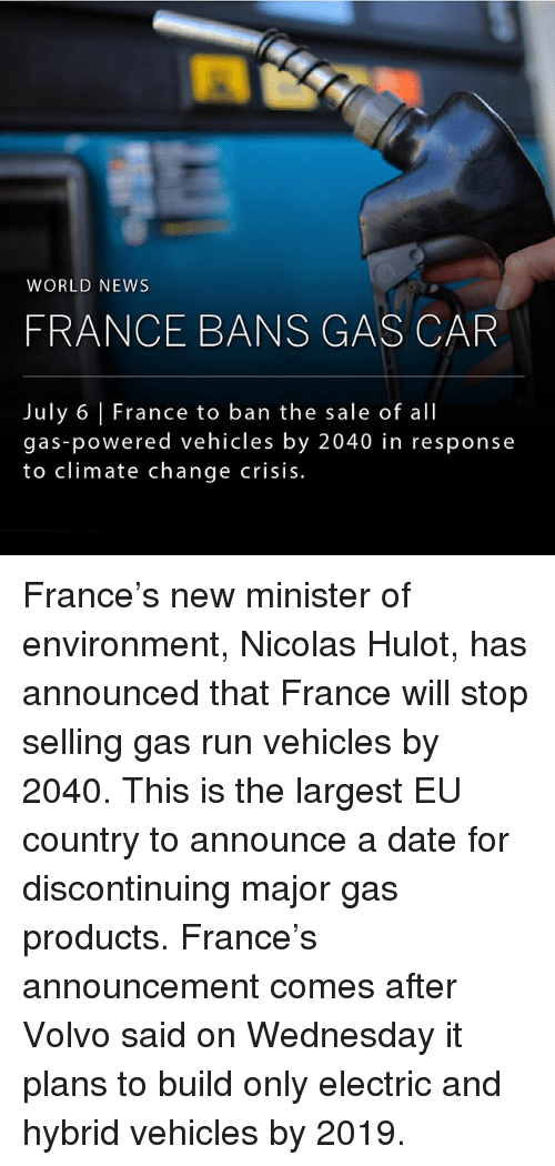 Memes, News, and Run: WORLD NEWS  FRANCE BANS GAS CAR  July 6 | France to ban the sale of all  July 6 France to ban the sale of all  gas-powered vehicles by 2040 in response  to climate change crisis. France's new minister of environment, Nicolas Hulot, has announced that France will stop selling gas run vehicles by 2040. This is the largest EU country to announce a date for discontinuing major gas products. France's announcement comes after Volvo said on Wednesday it plans to build only electric and hybrid vehicles by 2019.