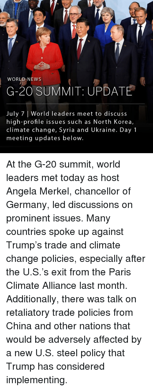 Memes, News, and North Korea: WORLD NEWS  G-20 SUMMIT UPDATE  July 7 | World leaders meet to discuss  high-profile issues such as North Korea,  climate change, Syria and Ukraine. Day 1  meeting updates below. At the G-20 summit, world leaders met today as host Angela Merkel, chancellor of Germany, led discussions on prominent issues. Many countries spoke up against Trump's trade and climate change policies, especially after the U.S.'s exit from the Paris Climate Alliance last month. Additionally, there was talk on retaliatory trade policies from China and other nations that would be adversely affected by a new U.S. steel policy that Trump has considered implementing.