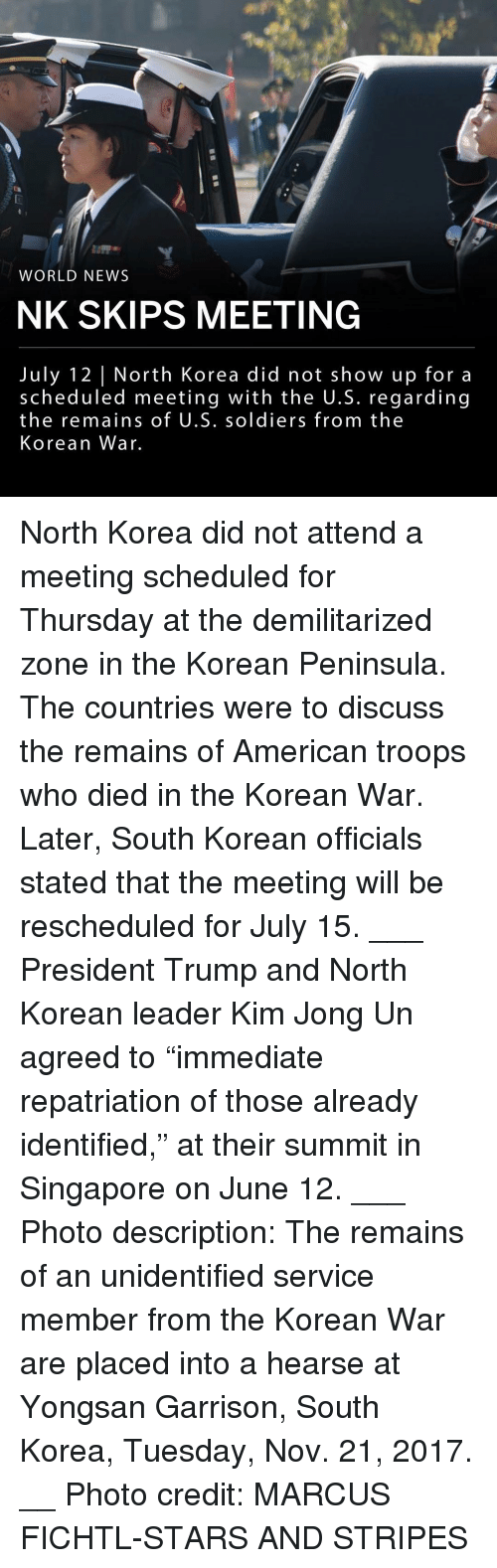 """Kim Jong-Un, Memes, and News: WORLD NEWS  NK SKIPS MEETING  July 12 North Korea did not show up for a  scheduled meeting with the U.S. regarding  the remains of U.S. soldiers from the  Korean War. North Korea did not attend a meeting scheduled for Thursday at the demilitarized zone in the Korean Peninsula. The countries were to discuss the remains of American troops who died in the Korean War. Later, South Korean officials stated that the meeting will be rescheduled for July 15. ___ President Trump and North Korean leader Kim Jong Un agreed to """"immediate repatriation of those already identified,"""" at their summit in Singapore on June 12. ___ Photo description: The remains of an unidentified service member from the Korean War are placed into a hearse at Yongsan Garrison, South Korea, Tuesday, Nov. 21, 2017. __ Photo credit: MARCUS FICHTL-STARS AND STRIPES"""