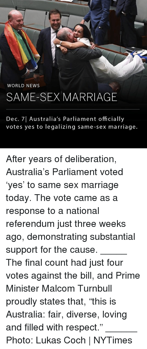 "Marriage, Memes, and News: WORLD NEWS  SAME-SEX MARRIAGE  Dec. 7| Australia's Parliament officially  votes yes to legalizing same-sex marriage. After years of deliberation, Australia's Parliament voted 'yes' to same sex marriage today. The vote came as a response to a national referendum just three weeks ago, demonstrating substantial support for the cause. _____ The final count had just four votes against the bill, and Prime Minister Malcom Turnbull proudly states that, ""this is Australia: fair, diverse, loving and filled with respect."" ______ Photo: Lukas Coch 