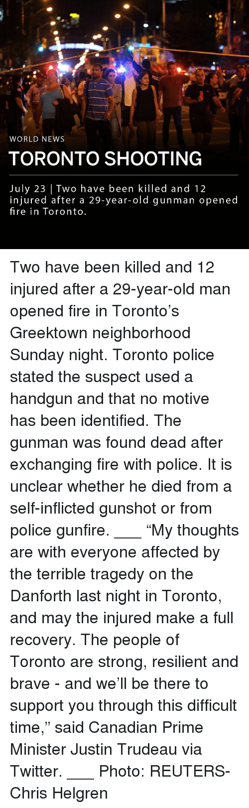 """Fire, Memes, and News: WORLD NEWS  TORONTO SHOOTING  July 23   Two have been killed and 12  injured after a 29-year-old gunman opened  fire in Toronto Two have been killed and 12 injured after a 29-year-old man opened fire in Toronto's Greektown neighborhood Sunday night. Toronto police stated the suspect used a handgun and that no motive has been identified. The gunman was found dead after exchanging fire with police. It is unclear whether he died from a self-inflicted gunshot or from police gunfire. ___ """"My thoughts are with everyone affected by the terrible tragedy on the Danforth last night in Toronto, and may the injured make a full recovery. The people of Toronto are strong, resilient and brave - and we'll be there to support you through this difficult time,"""" said Canadian Prime Minister Justin Trudeau via Twitter. ___ Photo: REUTERS-Chris Helgren"""
