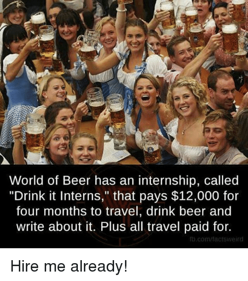 """Memes, An Internship, and 🤖: World of Beer has an internship, called  """"Drink it Interns,"""" that pays $12,000 for  four months to travel, drink beer and  write about it. Plus all travel paid for.  fb.com/tactsWeird Hire me already!"""