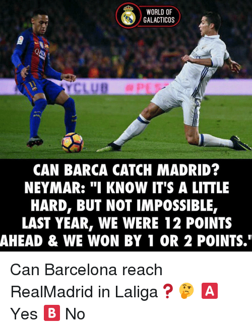 "Memes, 🤖, and Madrid: WORLD OF  GALACTICOS  CAN BARCA CATCH MADRID?  NEYMAR: ""I KNOW IT'S A LITTLE  HARD, BUT NOT IMPOSSIBLE,  LAST YEAR, WE WERE 12 POINTS  AHEAD & WE WON BY 1 OR 2 POINTS."" Can Barcelona reach RealMadrid in Laliga❓🤔 🅰️ Yes 🅱️ No"