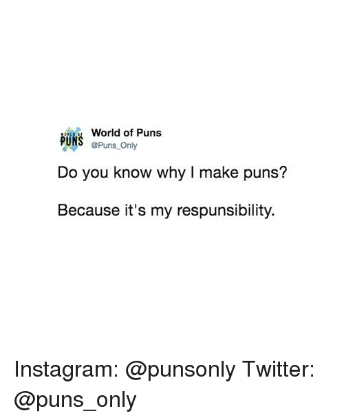 Instagram, Puns, and Twitter: World of Puns  @Puns only  Do you know why I make puns?  Because it's my respunsibility. Instagram: @punsonly Twitter: @puns_only