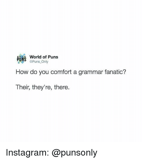 Fanatic, Instagram, and Puns: World of Puns  Puns Only  How do you comfort a grammar fanatic?  Their, they're, there. Instagram: @punsonly