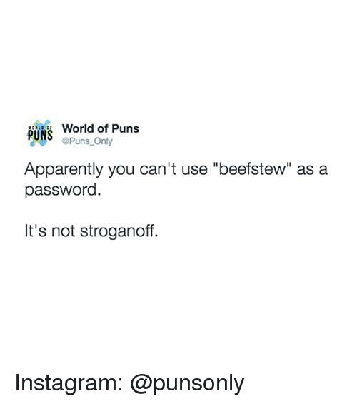 "Apparently, Instagram, and Puns: World of Puns  PUNS Puns Only  Apparently you can't use ""beefstew"" as a  passworc  It's not stroganoff. Instagram: @punsonly"